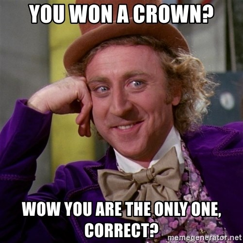 Willy Wonka - You won a crown? Wow you are the only one, correct?