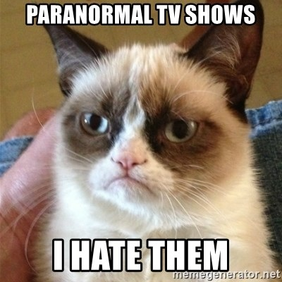 Grumpy Cat  - Paranormal tv shows I hate them