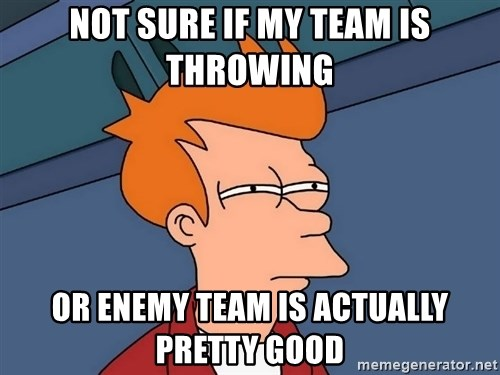 Futurama Fry - not sure if my team is throwing or enemy team is actually pretty good