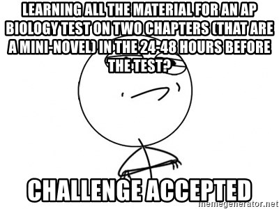 Challenge Accepted HD - Learning all the material for an AP Biology test on two chapters (that are a mini-novel) in the 24-48 hours before the test?  Challenge Accepted