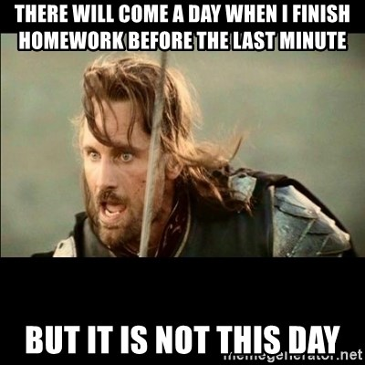 There will come a day but it is not this day - there will come a day when i finish homework before the last minute But it is not this day