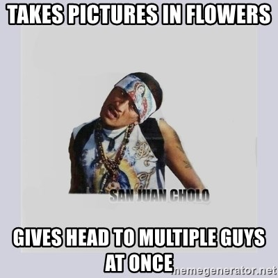 san juan cholo - TAKES PICTURES IN FLOWERS GIVES HEAD TO MULTIPLE GUYS AT ONCE