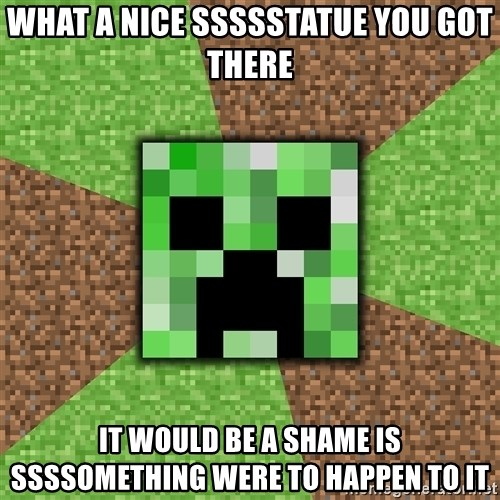 Minecraft Creeper - WHAT A NICE sSsssTATUE YOU GOT THERE it would be a shame is ssssomething were to happen to it