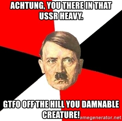 Advice Hitler - ACHTUNG, YOU THERE IN THAT USSR HEAVY. GTFO OFF THE HILL YOU DAMNABLE CREATURE!