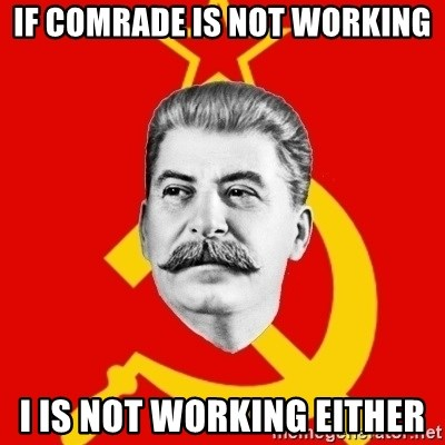Stalin Says - if comrade is not working i is not working either