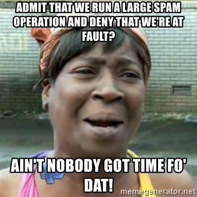 Ain't Nobody got time fo that - Admit that we run a large spam operation and deny that we're at fault? Ain't nobody got time fo' dat!