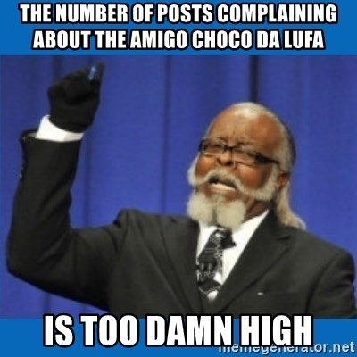 Too damn high - The number of posts complaining about the amigo choco da lufa is too damn high