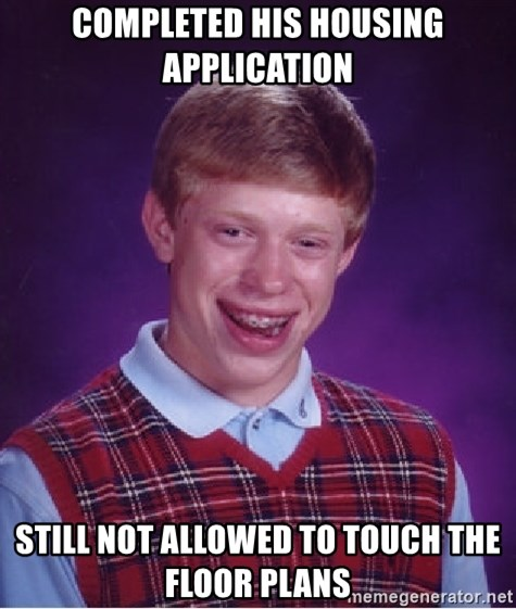 Bad Luck Brian - completed his housing application Still not allowed to touch the floor plans