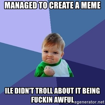 Success Kid - managed to create a meme ile didn't troll about it being fuckin awful