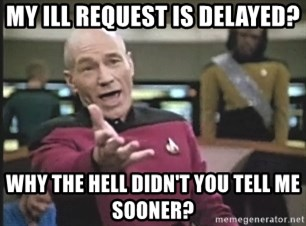 Picard Wtf - MY ILL REQUEST IS DELAYED? WHY THE HELL DIDN'T YOU TELL ME SOONER?