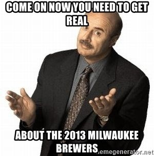 Dr. Phil - come on now You need to get real about the 2013 Milwaukee Brewers