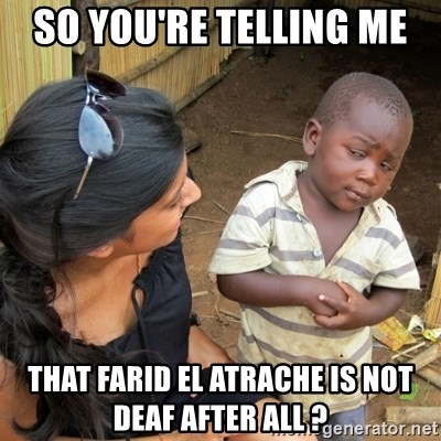 skeptical black kid - So you're telling me  That farid el Atrache is not deaf after all ?