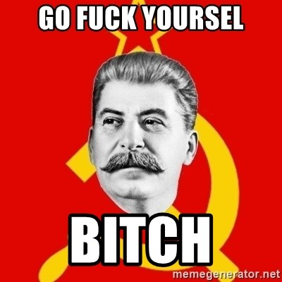 Stalin Says - go fuck yoursel bitch