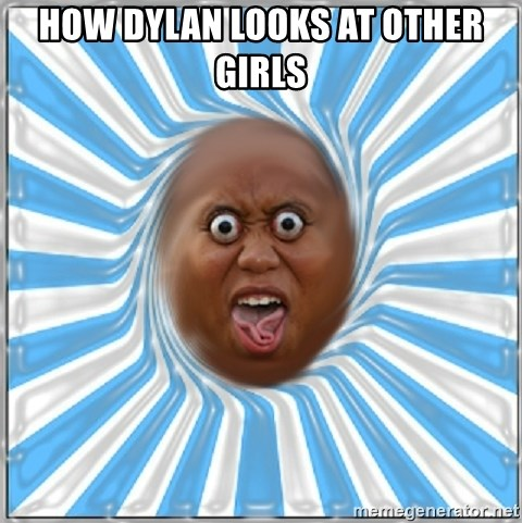Yo Mama - HOW DYLAN LOOKS AT OTHER GIRLS
