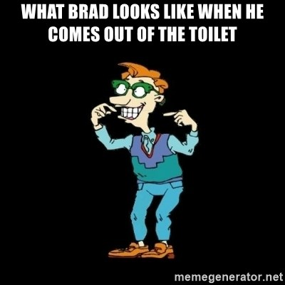 Drew Pickles: The Gayest Man In The World - WHAT BRAD LOOKS LIKE WHEN HE COMES OUT OF THE TOILET