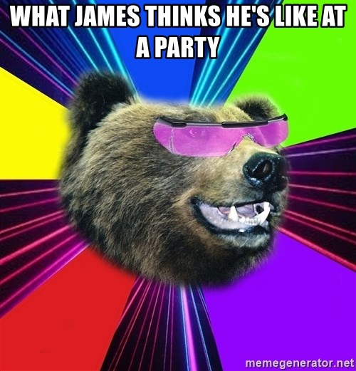 Party Bear - WHAT JAMES THINKS HE'S LIKE AT A PARTY