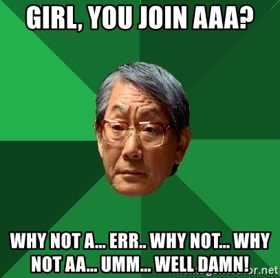 High Expectations Asian Father - girl, you join AAA? Why not a... err.. Why not... why not AA... Umm... Well Damn!