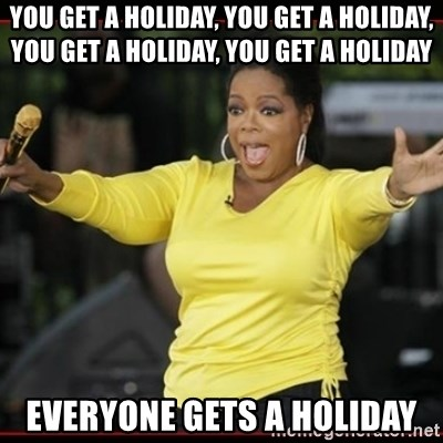 Overly-Excited Oprah!!!  - You get a holiday, you get a holiday, you get a holiday, you get a holiday everyone gets a holiday