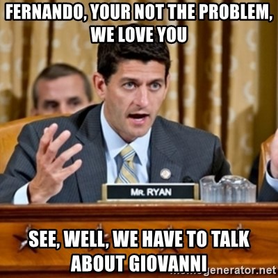 Paul Ryan Meme  - Fernando, your not the problem, we love you See, well, we have to talk about giovanni