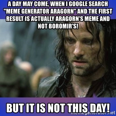 "but it is not this day - a day may come, when i google search ""meme generator aragorn"" and the first result is actually aragorn's meme and not boromir's! but it is not this day!"