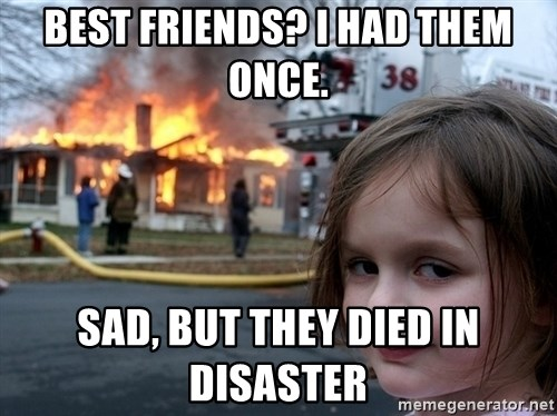 Disaster Girl - Best friends? I had them once. Sad, but they died in disaster