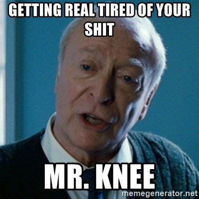 Tired of your shit Master Wayne - GETTING REAL TIRED OF YOUR SHIT  MR. Knee
