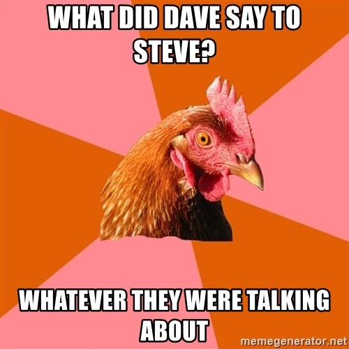 Anti Joke Chicken - WhAt did dave say to steve? whatever they were talking about