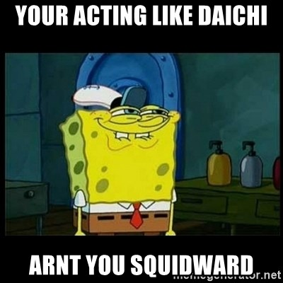Don't you, Squidward? - YOUR ACTING LIKE DAICHI ARNT YOU SQUIDWARD