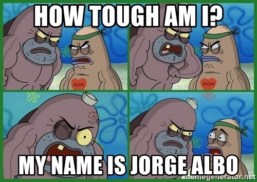 How tough are you - How tough am i? My name is jorge albo