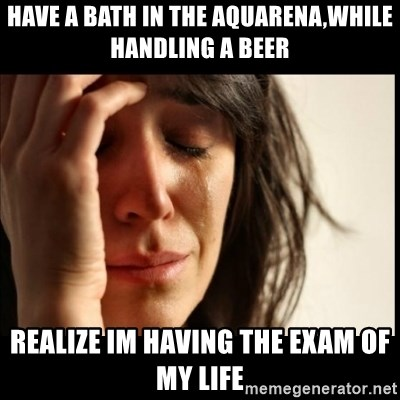 First World Problems - have a bath in the aquarena,while handling a beer realize im having the exam of my life