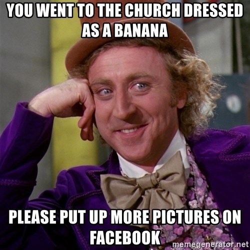Willy Wonka - You went to the church dressed as a banana Please put up more pictures on facebook