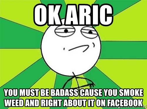 Challenge Accepted 2 - OK ARIC You must be badass cause you smoke weed and right about it on facebook