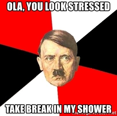 Advice Hitler - OLA, YOU LOOK STRESSED TAKE BREAK IN MY SHOWER