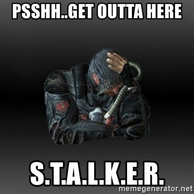 StalkerFaceNew - Psshh..GET OUTTA HERE  s.t.a.l.k.e.r.