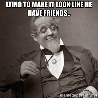 1889 [10] guy - LYING TO MAKE IT LOOK LIKE HE HAVE FRIENDS..