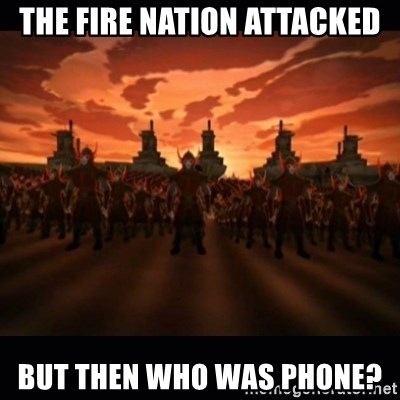 until the fire nation attacked. - The fire nation attacked But then who was phone?