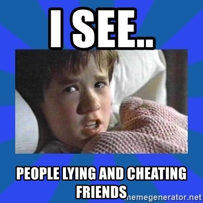 i see dead people - I SEE.. PEOPLE LYING AND CHEATING FRIENDS