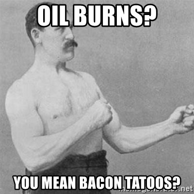 overly manlyman - Oil burns? you mean bacon tatoos?