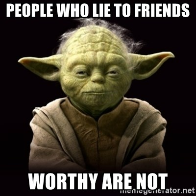 ProYodaAdvice - PEOPLE WHO LIE TO FRIENDS WORTHY ARE NOT