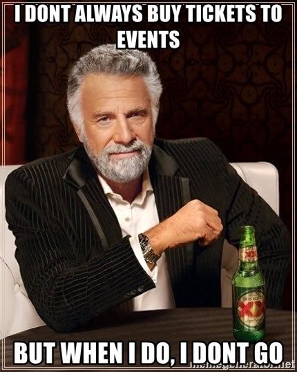 The Most Interesting Man In The World - I DONT ALWAYS BUY TICKETS TO EVENTS BUT WHEN I DO, I DONT GO