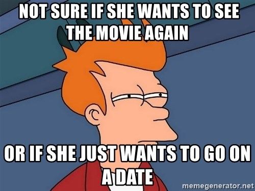 Futurama Fry -  Not sure if she wants to see the movie again or if she just wants to go on a date