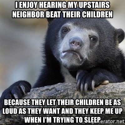 Confession Bear - I enjoy hearing my upstairs neighbor beat their children because they let their children be as loud as they want and they keep me up when I'm trying to sleep