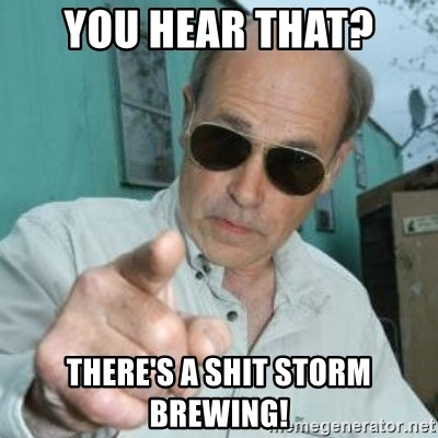 Jim Lahey - You hear that? there's a shit storm brewing!