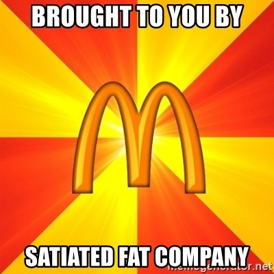 Maccas Meme - BROUGHT TO YOU BY SATIATED FAT COMPANY