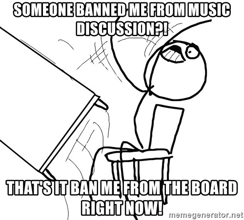 Desk Flip Rage Guy - someone banned me from music discussion?! that's it ban me from the board right now!