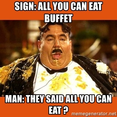 Fat Guy - SIGN: ALL YOU CAN EAT BUFFET MAN: THEY SAID ALL YOU CAN EAT ?