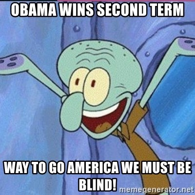 calamardo me vale - OBAMA WINS SECOND TERM WAY TO GO AMERICA WE MUST BE BLIND!