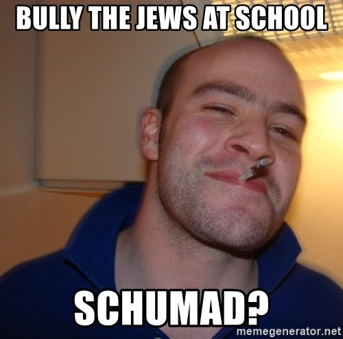 Good Guy Greg - Bully the jews at school Schumad?