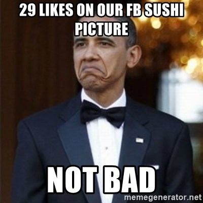 Not Bad Obama - 29 likes on our fb sushi picture not bad