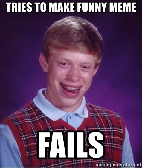 Bad Luck Brian - Tries to make funny meme fails
